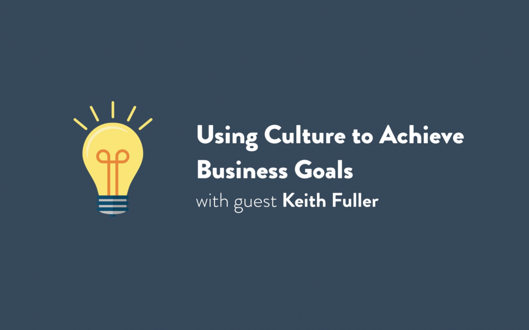 Episode 1: Using Culture to Achieve Business Goals with Keith Fuller